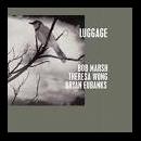 bob marsh - theresa wong - bryan eubanks - luggage