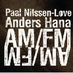 paal nilssen-love - anders hana - am/fm