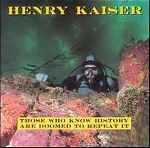 henry kaiser - those who know history are doomed to repeat it