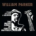 william parker - i plan to stay a believer - the inside songs of curtis mayfield