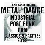 trevor jackson - presents: metal dance - industrial post punk ebm classics & rarities 80-88