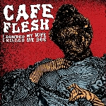 cafe flesh - i dumped my wife, i killed my dog