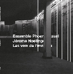 ensemble phoenix basel - jérome noetinger - les voix de l'invisible