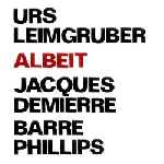 urs leimgruber - jacques demierre - barre phillips - albeit