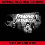 teenage jesus and the jerks - shut up and bleed
