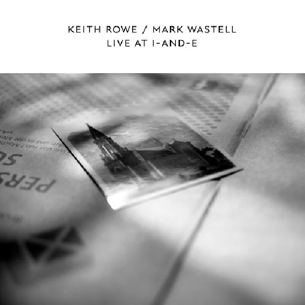 Keith Rowe / Mark Wastell - Live At I-And-E